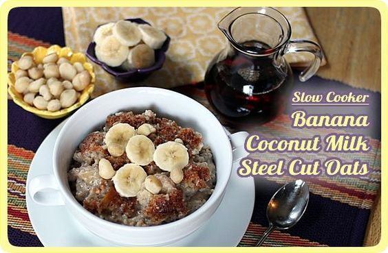 Slow Cooker, Banana & Coconut Milk Steel-Cut Oatmeal  Ingredients  2 medium ripe bananas, sliced (approx. 2 cups)  2 (14 oz) cans light coconut milk*  1/2 cup water  1 cup steel cut oats  2 tablespoons brown sugar  1-1/2 tablespoons butter, cut into 5-6 pieces, optional (omit or substitute margarine for lactose-free, vegan)  1/2 teaspoon cinnamon  1/4 teaspoon nutmeg  1/2 teaspoon vanilla  1 tablespoon ground flax seed  1/4 teaspoon salt