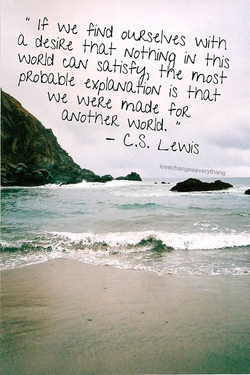 One of my favorite quotes from one of my favorite authors:  If we find ourselves with a desire that nothing in this world can satisfy, the most probable explanation is that we were made for another world. -CSLewis