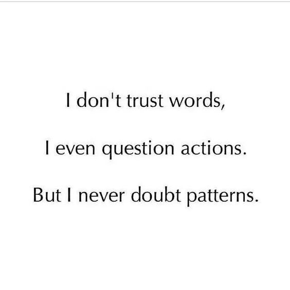 I don't trust words, I even question actions. But I never doubt patterns.