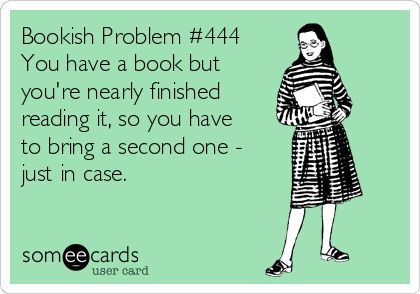 Bookish Problem #444: You have a book but you're nearly finished reading it, so you have to bring a second one - just in case.: