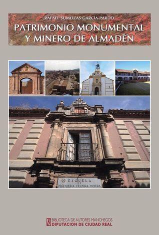 Patromonio monumental y minero de Almadén / Rafael Sumozas García Pardo