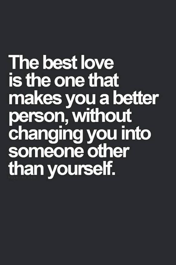 The best love is the one that makes you a better person, without changing you into someone other than yourself.: