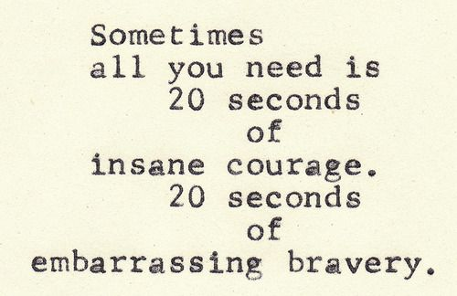 And it took me 20 secondes of bravery courage to be where i am today...