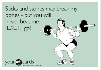 Sticks and stones may break my bones - but you will never beat me. 3...2...1... go!
