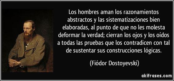 Los hombres aman los razonamientos abstractos y las sistematizaciones bien elaboradas, al punto de que no les molesta deformar la verdad; cierran los ojos y los oídos a todas las pruebas que los contradicen con tal de sustentar sus construcciones lógicas. (Fiódor Dostoyevski)