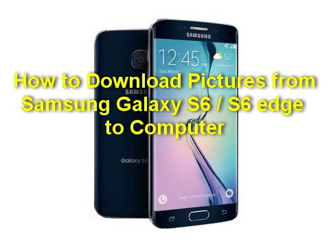 How To Download Pictures From Samsung Galaxy S6 S6 Edge To Computer How To Download Pictures Samsung Galaxy S6 S6 Edge