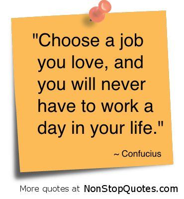 Choose A Job You Love & You Will Never Have To Work a Day!