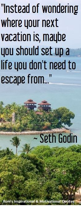 Seth Godin:Em vez de se perguntar quando será seu próximo período de férias , talvez você deva criar uma vida que você não precisa escapar dela.