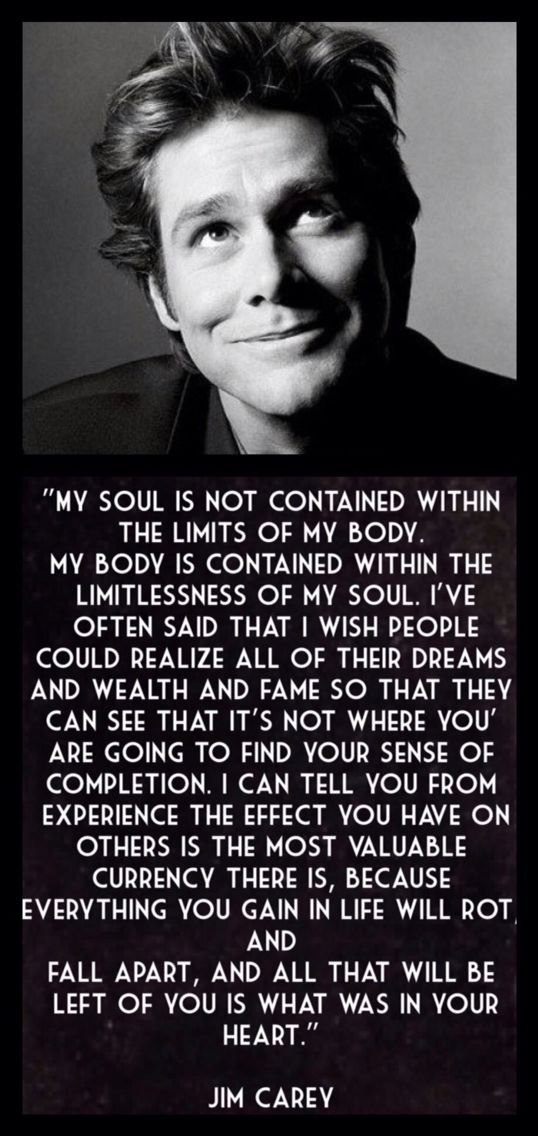 """""""My soul is not contained within the limits of my body, my body is contained within the limitlessness of my soul. I've often said that I wish people could realize all their dreams and wealth and fame so that they can see that it's not where you're gonna find your sense of completion. I can tell you from experience the effect you have on others is the most valuable currency there is, because everything you gain in life will rot, and fall apart, and all that will be left of you is what was in…"""