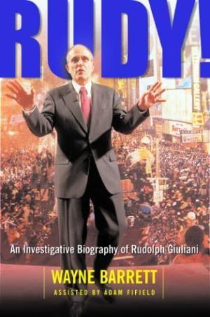 Rudy! An Investigative Biography Of Rudolph Giuliani: Wayne Barrett