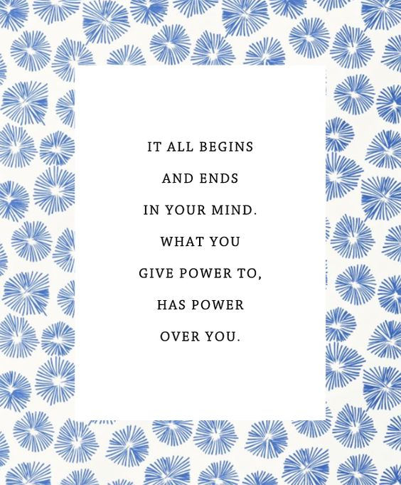 It all begins and ends in your mind. What you give power to has power over you.: