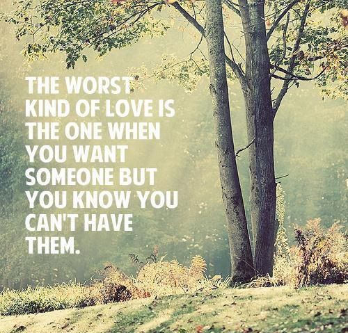 The worst kind of love is the one when you want someone but you know you can't have them. Picture Quotes.