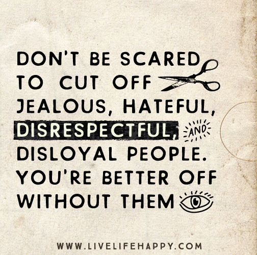 Don't be scared to cut off jealous, hateful, disrespectful, and disloyal people. You're better off without them. - Live Life Quotes, Love Li...: