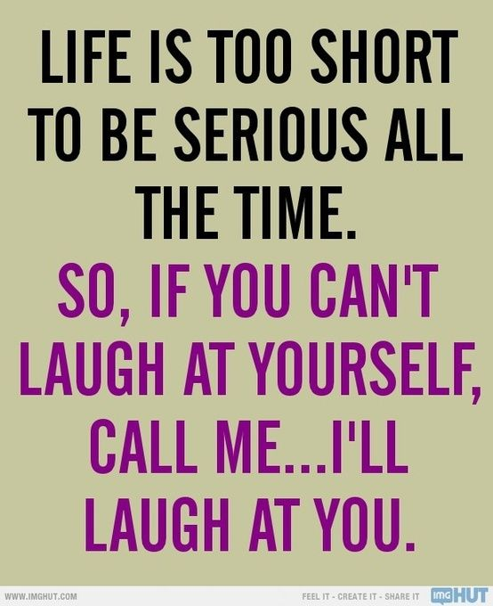 Life is too short to be serious all the time. So, if you can't laugh at yourself, call me... I'll laugh at you.: