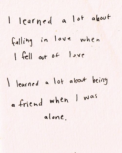 I learned a lot about falling in love when I fell out of love. I learned a lot about being a friend when I was alone. #Christmas #thanksgiving #Holiday #quote