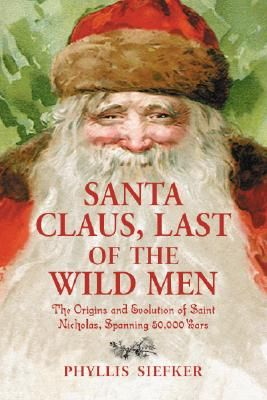 Santa Claus, Last of the Wild Men: The Origins and Evolution of Saint Nicholas, Spanning 50,000 Years    by Phyllis Siefker