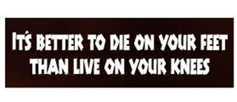 It S Better To Die On Your Feet Than Live On Your Knees 3 X 10