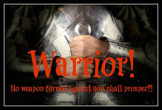 Warrior! No weapon formed against you shall prosper!!!
