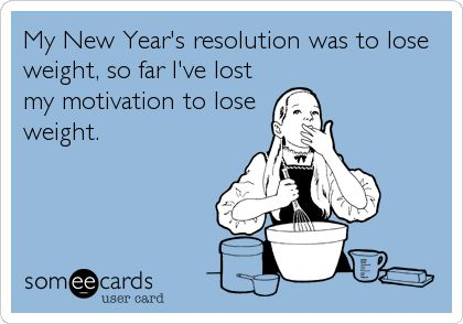 My New Year's resolution was to lose weight, so far I've lost my motivation to lose weight.