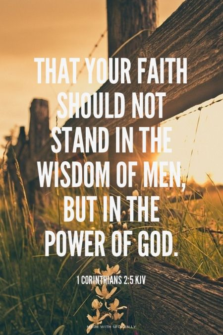 1 Corinthians 2:5 (KJV) - That your faith should not stand in the wisdom of men, but in the power of God.
