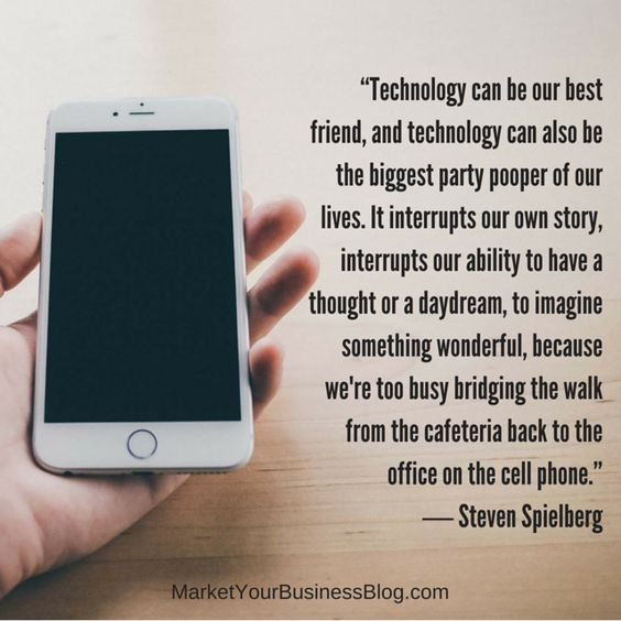 """""""Technology can be our best friend, and technology can also be the biggest party pooper of our lives. It interrupts our own story, interrupts our ability to have a thought or a daydream, to imagine something wonderful, because we're too busy bridging the walk from the cafeteria back to the office on the cell phone.""""   ― Steven Spielberg"""