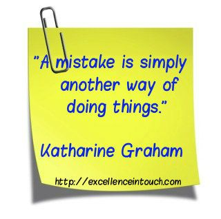 """""""A mistake is simply another way of doing things."""" Katharine Graham  - find more quotes @ https://www.facebook.com/ExcellenceInTouch"""