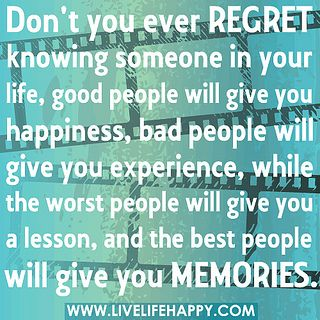 Don't you ever regret knowing someone in your life, good people will give you happiness, bad people will give you experience, while the worst people will give you a lesson, and the best people will give you memories.
