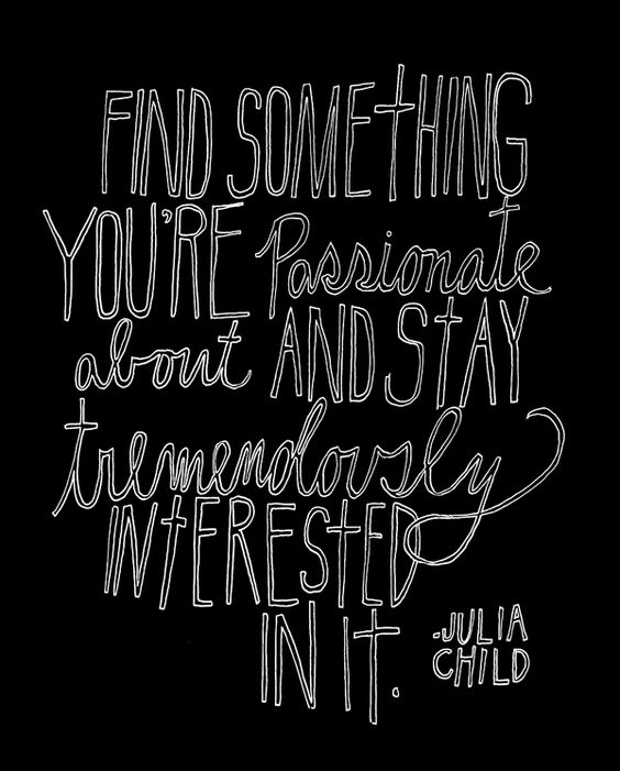 """""""Find something you're passionate about and stay tremendously interested in it."""" -Julia Child"""
