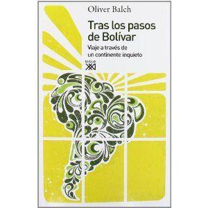 Tras los pasos de Bolívar : viaje a través de un continente inquieto / Oliver Balch