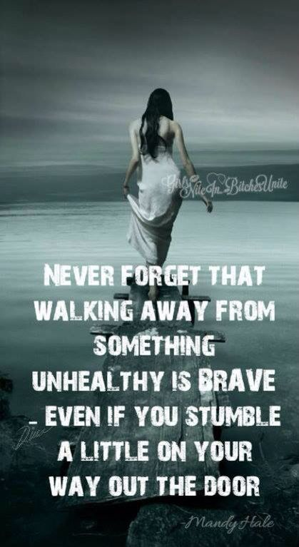 Never forget that walking away from something unhealthy is brave - Even if you stumble a little on your way out the door.: