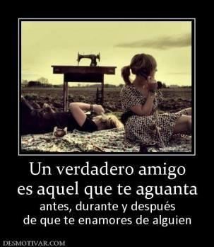 Un verdadero amigo es aquel que te aguanta  antes, durante y después de que te enamores de alguien