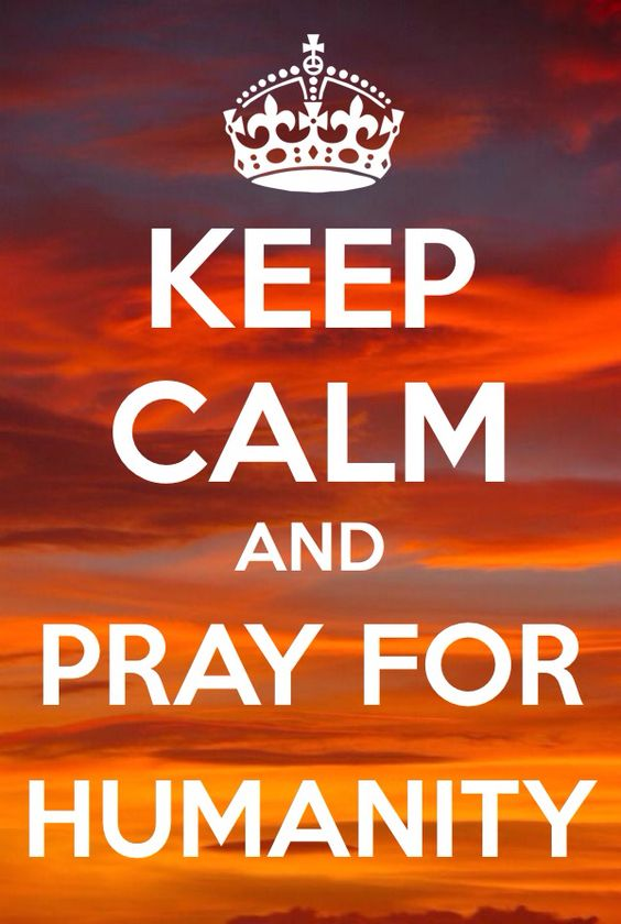 Keep Calm and Pray for Humanity!.