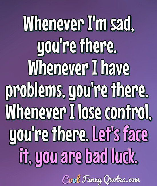 Whenever I'm sad, you're there. Whenever I have problems, you're there. Whenever I lose control, you're there. Let's face it, you are bad luck. #coolfunnyquotes