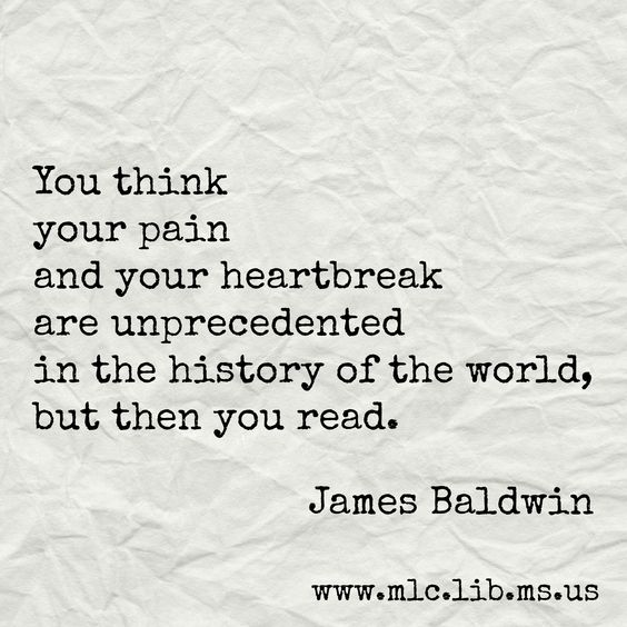 You think your pain and your heartbreak are unprecedented in the history of the world, but then you read. -James Baldwin #quote #youarenotalone
