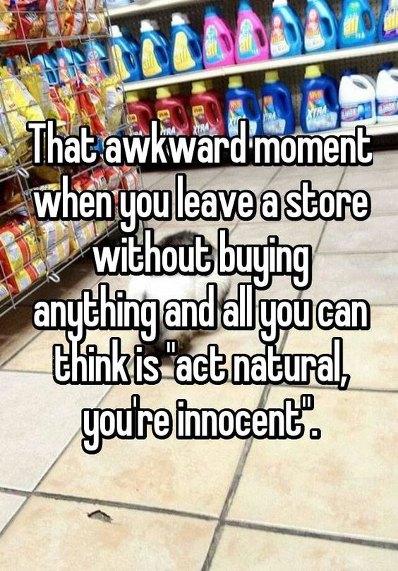 """That awkward moment when you leave a store without buying anything and all you can think is """"act natural, you're innocent""""."""