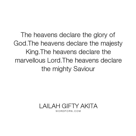 """Lailah Gifty Akita - """"The heavens declare the glory of God.The heavens declare the majesty King.The heavens..."""". life, inspirational, god, poetry, religion, faith, heaven, wise-words, music, poem, christian, christianity, prayer, positive-thinking, worship, praise, educational-philosophy, spiritual-insights, divinity, poetry-life, uplifting, heavenly-father, holy-scriptures, daily-life, spiritual-sayings, daily-motivation, daily-reading, heavenly-rewards, songes"""
