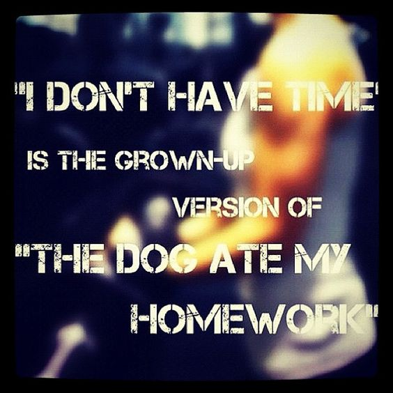 This is true because if you have time to sit and watch TV, Facebook, or Pin on Pinterest... you have the time!