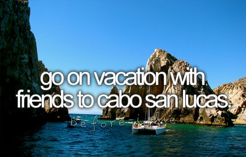 bucket list: go on vacation with friends to cabo san lucas.