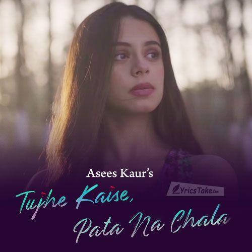 Tujhe Kaise Pata Na Chala Lyrics Asees Kaur Song Lyric Quotes Love Song Quotes Lyrics