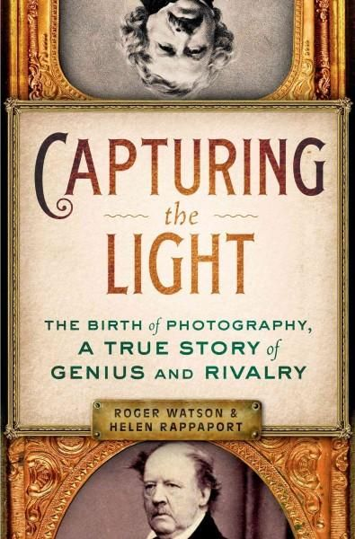 Capturing the Light: The Birth of Photography a True Story of Genius and Rivalry