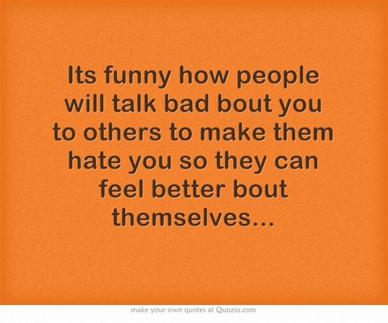 Its funny how people will talk bad bout you to others to make them hate you so they can feel better bout themselves...