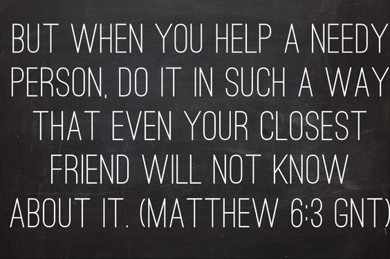 But when you help a needy person, do it in such a way that even your closest friend will not know about it. (Matthew 6:3 GNT)    Bible, God, jesus, lord, savior, bible verses, bible quotes, verses, quotes, inspiration, inspirational quotes, wisdom, good news, jesus quotes, god quotes, literature, good quotes, religion, the blackboard, blackboard, black board, the black board, Matthew