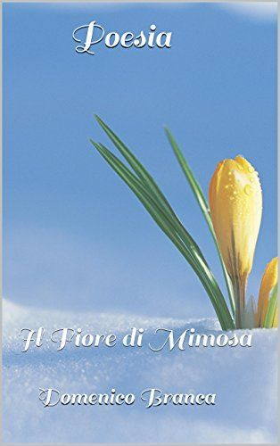 Poesia: Il Fiore di Mimosa (Italian Edition) von Domenico Branca, http://www.amazon.de/dp/B013CVHVVE/ref=cm_sw_r_pi_dp_UFsXvb195PGF2