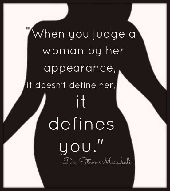 When you judge a woman by her appearance, it doesn't define her, it defines you.
