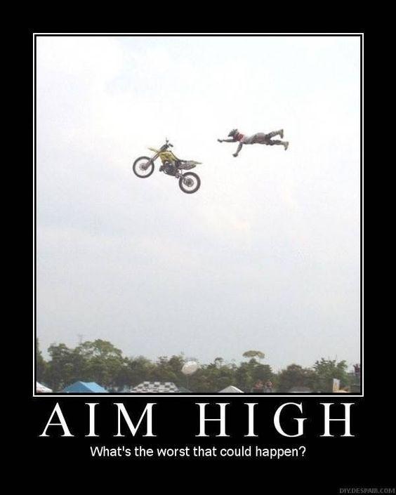 Aim high bro