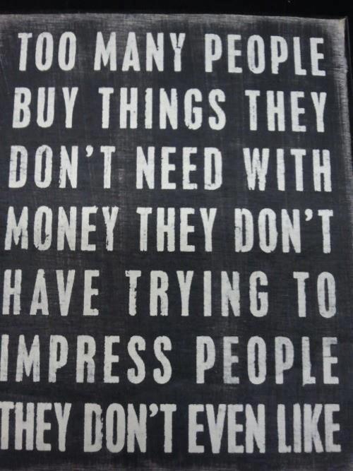 Troppe persone comprano troppe cose di cui non hanno bisogno con denaro che non hanno per impressionare persone che nemmeno gli piacciono #decluttering