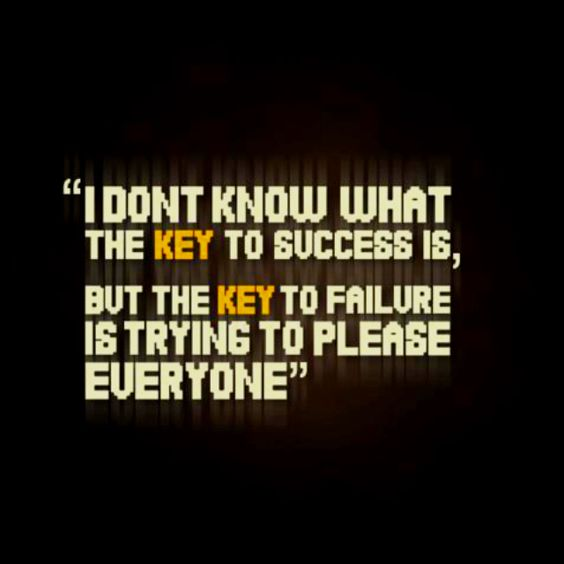I don't know what the key to success is, but the key to failure is trying to please everyone.
