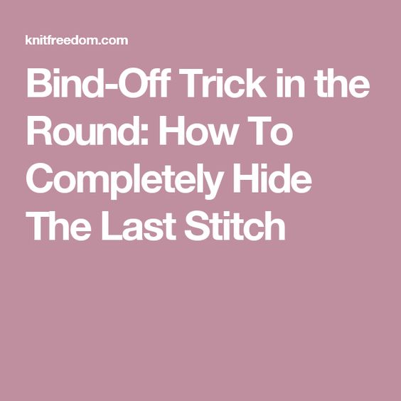 Knitting Binding Off Final Stitch : Bind-Off Trick in the Round: How To Completely Hide The Last Stitch knittin...