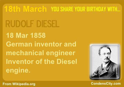 RUDOLF DIESEL 18 Mar 1858 German inventor and mechanical engineer Inventor of the Diesel engine. http://en.wikipedia.org/wiki/Rudolf_Diesel