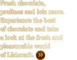 Frischschokolade, Pralinés und vieles mehr. Erleben Sie Schokolade von ihrer schönsten Seite und tauchen Sie ein in die Genusswelt von Läderach »